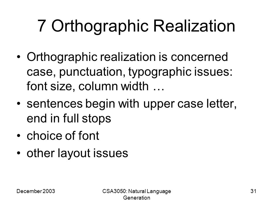 December 2003CSA3050: Natural Language Generation 31 7 Orthographic Realization Orthographic realization is concerned case, punctuation, typographic issues: font size, column width … sentences begin with upper case letter, end in full stops choice of font other layout issues