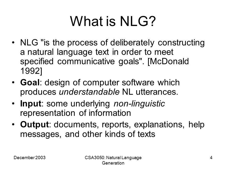 December 2003CSA3050: Natural Language Generation 15 Alternatives to/Variations of Natural Language Generation Alternatives –Fixed Templates –Templates with Variables –Graphics.