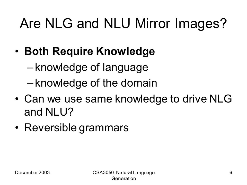 December 2003CSA3050: Natural Language Generation 17 WIP: Knowledge Based Presentation of Information WIP (Wahlster et al c.1990) Multimodal Presentation system that is able to generate a variety of multimedia documents Input consisting of a formal description of the communicative intent of a planned presentation.
