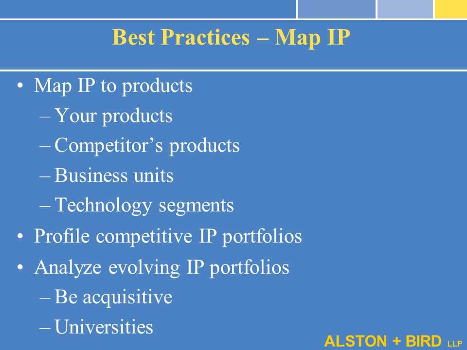 ALSTON + BIRD LLP Best Practices – Map IP Map IP to products –Your products –Competitor's products –Business units –Technology segments Profile compet