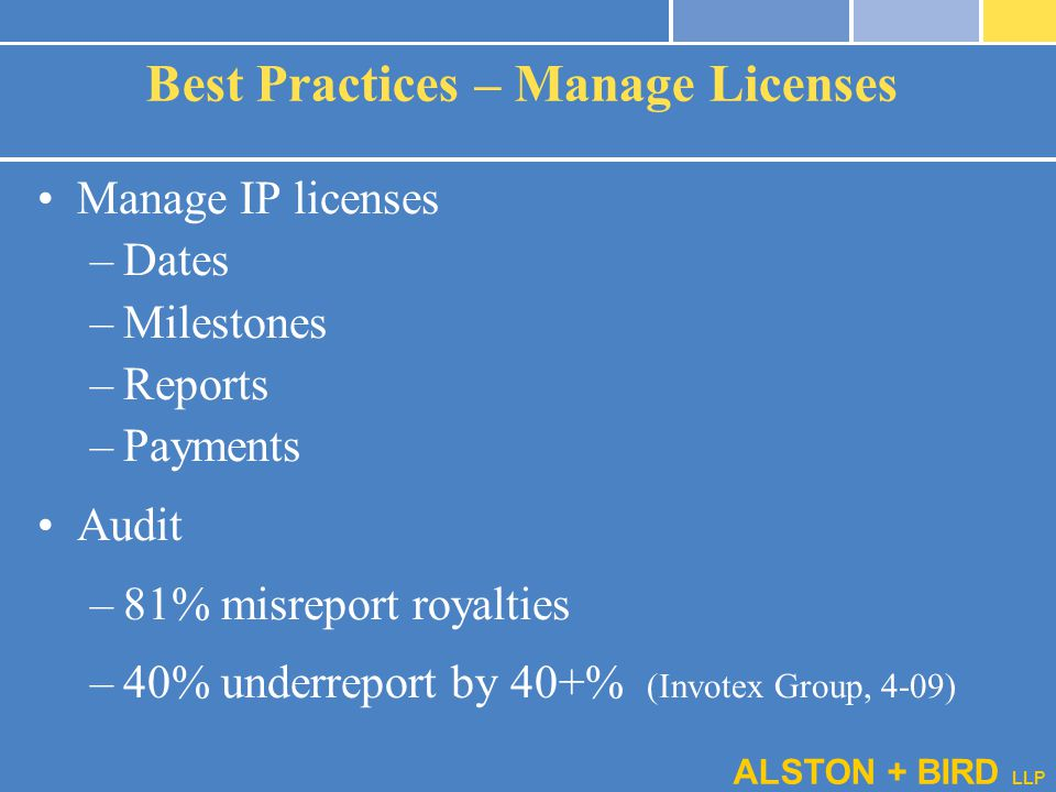 ALSTON + BIRD LLP Best Practices – Manage Licenses Manage IP licenses –Dates –Milestones –Reports –Payments Audit –81% misreport royalties –40% underr