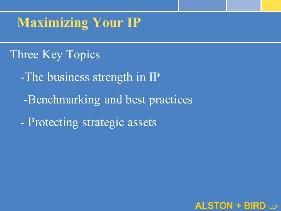 ALSTON + BIRD LLP Maximizing Your IP Three Key Topics -The business strength in IP -Benchmarking and best practices - Protecting strategic assets