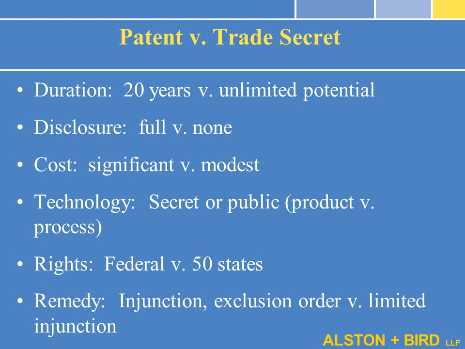 ALSTON + BIRD LLP Patent v. Trade Secret Duration: 20 years v. unlimited potential Disclosure: full v. none Cost: significant v. modest Technology: Se