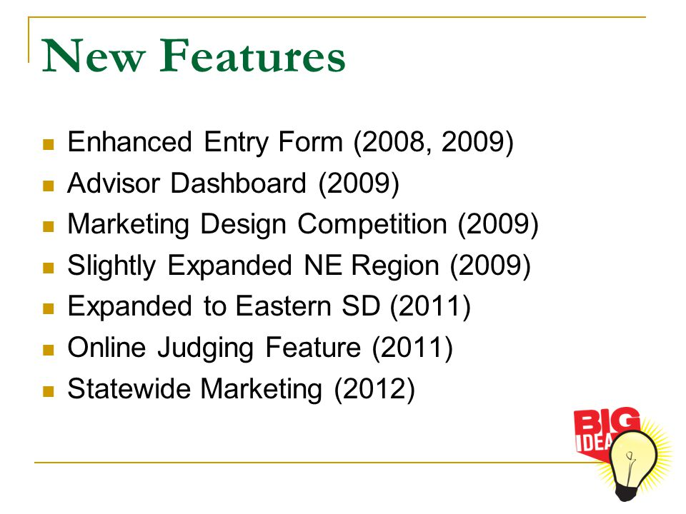 New Features Enhanced Entry Form (2008, 2009) Advisor Dashboard (2009) Marketing Design Competition (2009) Slightly Expanded NE Region (2009) Expanded to Eastern SD (2011) Online Judging Feature (2011) Statewide Marketing (2012)
