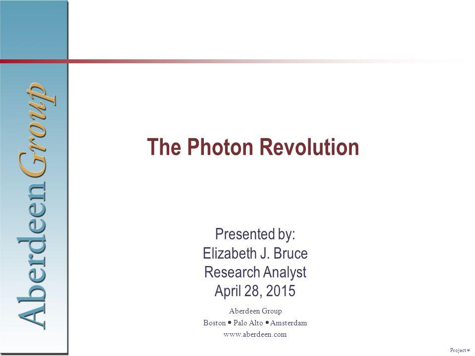 Project # Aberdeen Group Boston  Palo Alto  Amsterdam www.aberdeen.com The Photon Revolution Presented by: Elizabeth J. Bruce Research Analyst Apr
