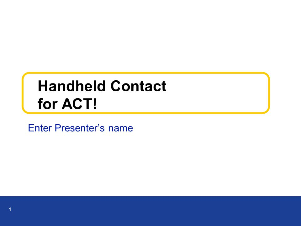 1 Handheld Contact for ACT! Enter Presenter's name