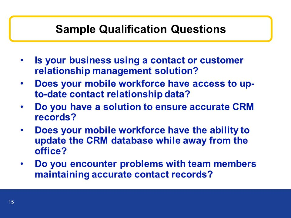 15 Sample Qualification Questions Is your business using a contact or customer relationship management solution.
