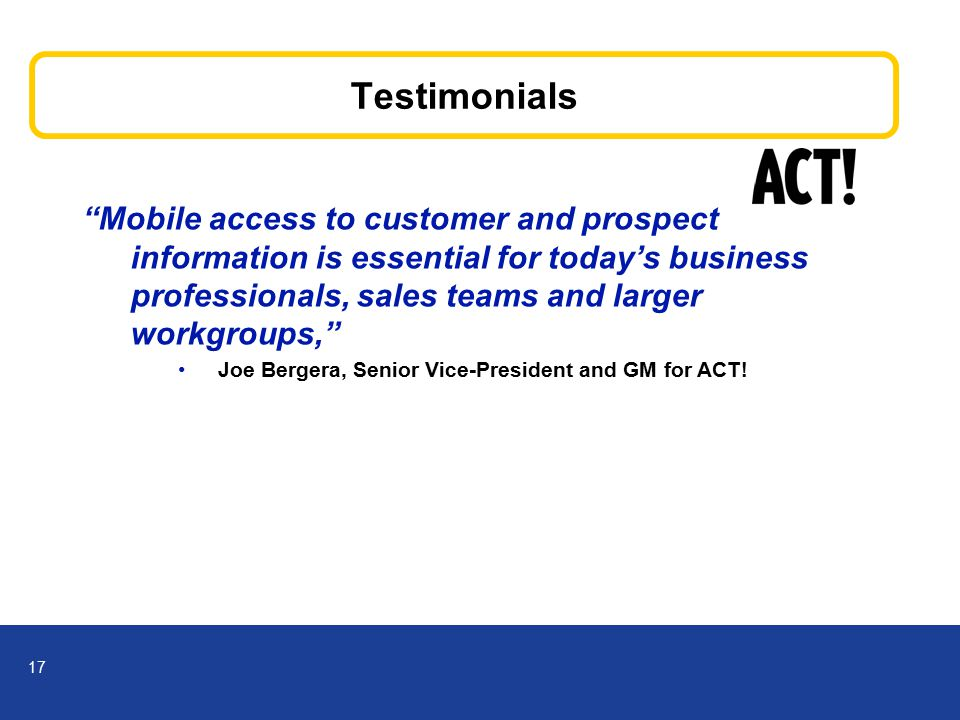 17 Testimonials Mobile access to customer and prospect information is essential for today's business professionals, sales teams and larger workgroups, Joe Bergera, Senior Vice-President and GM for ACT!