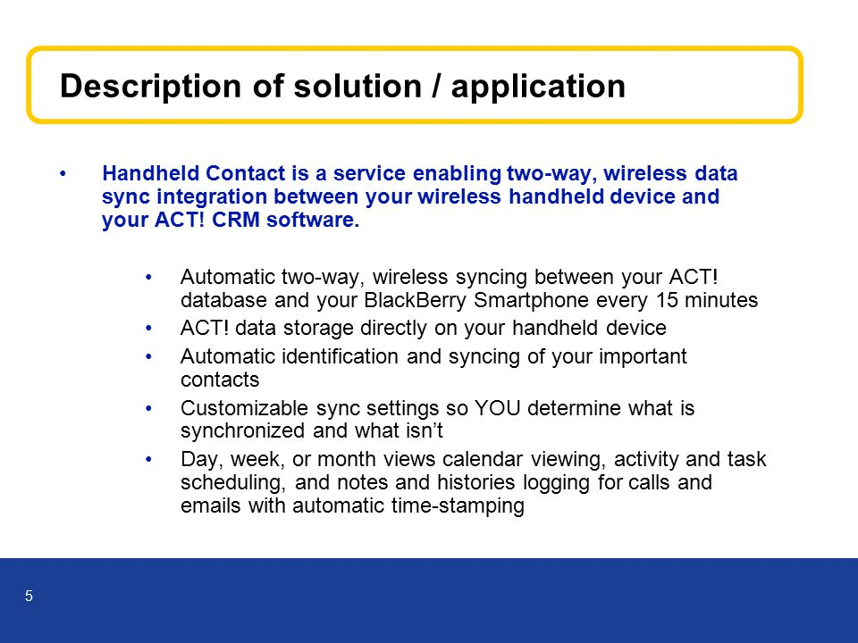 5 Description of solution / application Handheld Contact is a service enabling two-way, wireless data sync integration between your wireless handheld device and your ACT.