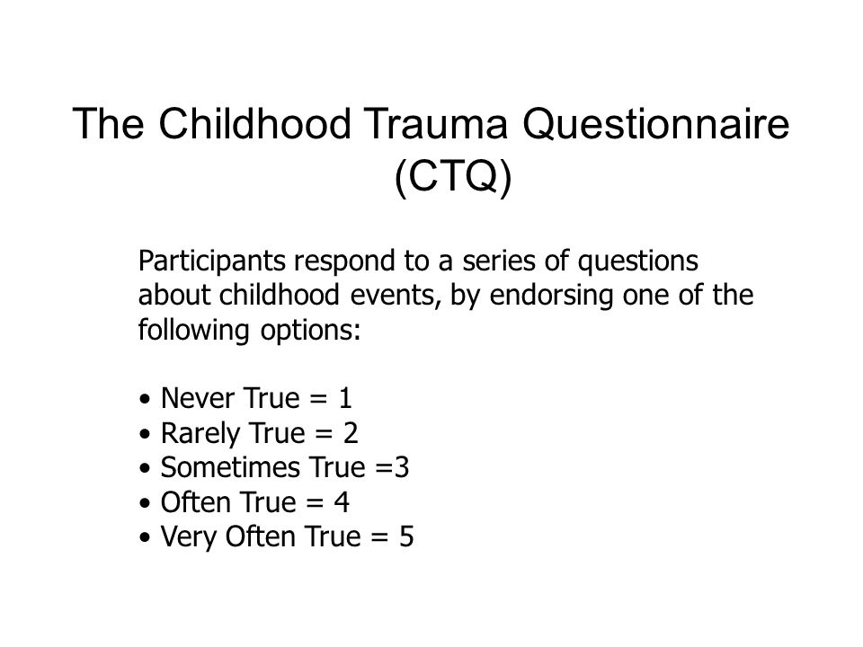 Classification of CTQ Scale Total Scores Scale none - Minimal low to moderate moderate to severe Severe to extreme Emotional Abuse 5-89-1213-15=>16 Physical Abuse 5-78-910-12=>13 Sexual Abuse 56-78-12=>13 Emotional Neglect 5-910-1415-17=>18 Physical Neglect 5-78-910-12=>13 No Childhood Trauma Childhood Trauma
