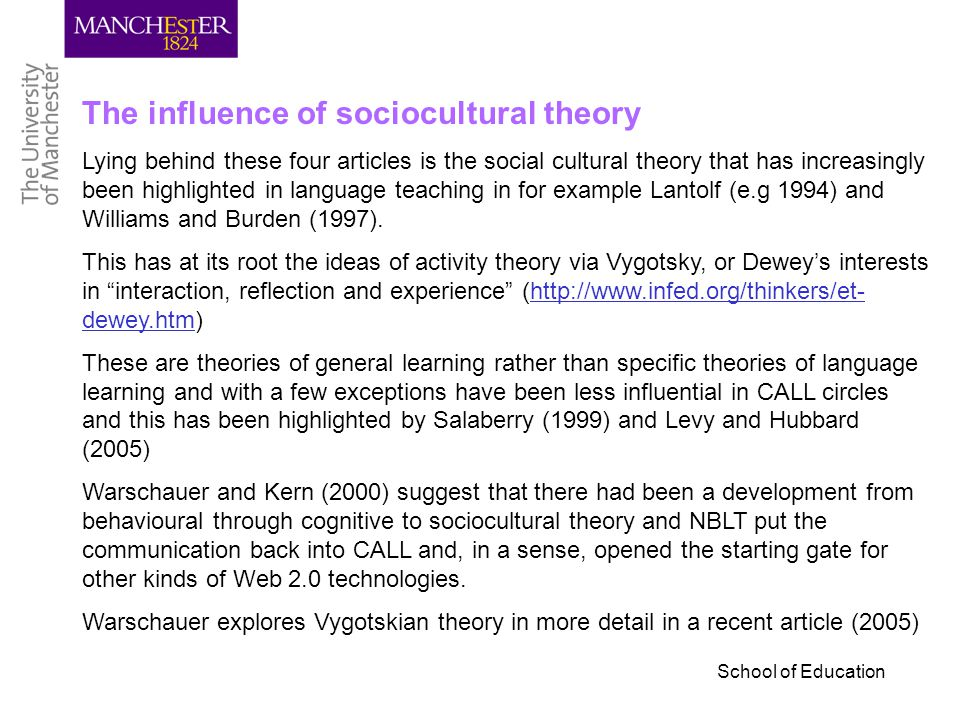 School of Education The influence of sociocultural theory Lying behind these four articles is the social cultural theory that has increasingly been highlighted in language teaching in for example Lantolf (e.g 1994) and Williams and Burden (1997).