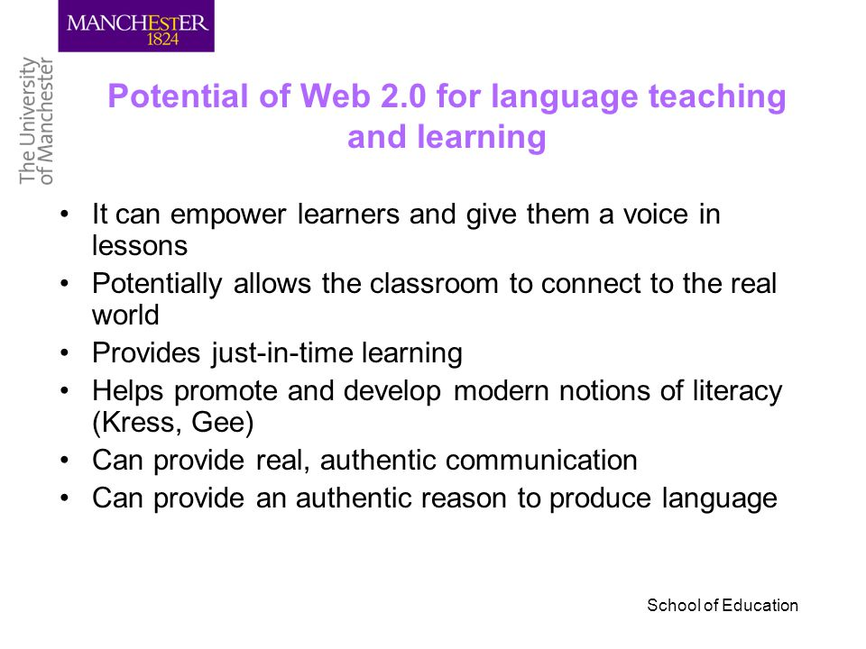 School of Education Potential of Web 2.0 for language teaching and learning It can empower learners and give them a voice in lessons Potentially allows the classroom to connect to the real world Provides just-in-time learning Helps promote and develop modern notions of literacy (Kress, Gee) Can provide real, authentic communication Can provide an authentic reason to produce language