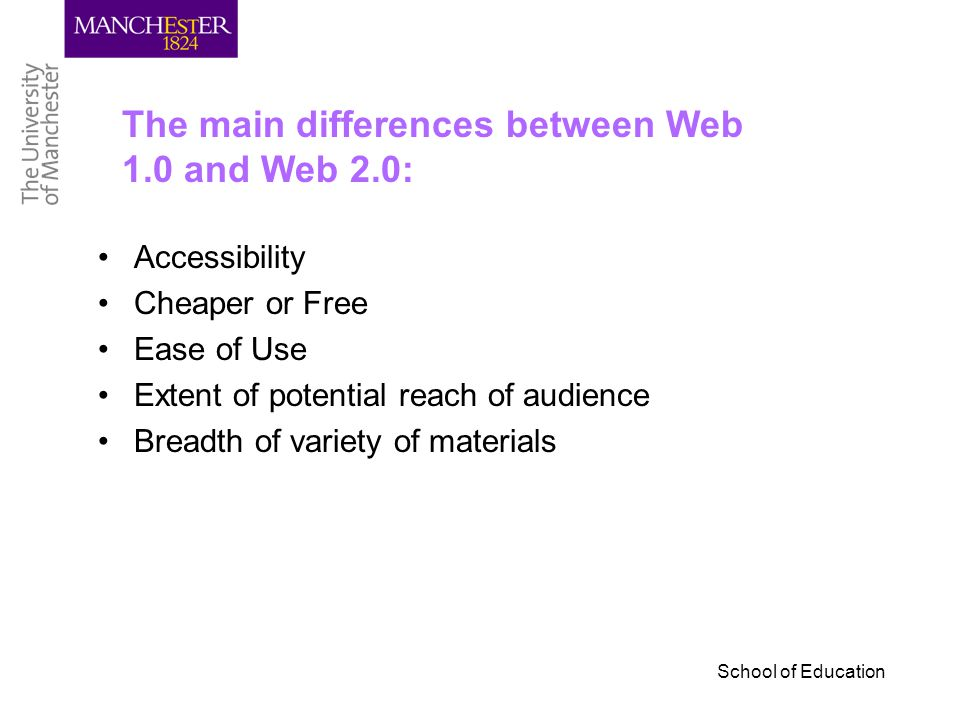 Accessibility Cheaper or Free Ease of Use Extent of potential reach of audience Breadth of variety of materials The main differences between Web 1.0 and Web 2.0: