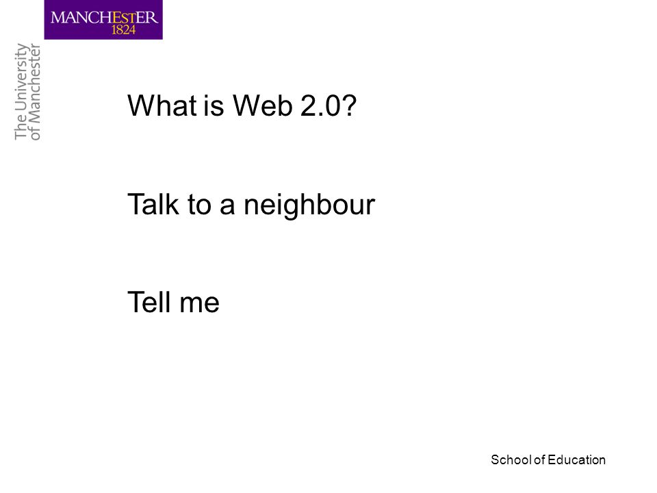 School of Education What is Web 2.0? Talk to a neighbour Tell me
