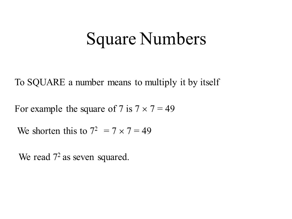 Square Numbers To SQUARE a number means to multiply it by itself For example the square of 7 is 7  7 = 49 We shorten this to 7 2 = 7  7 = 49 We read 7 2 as seven squared.