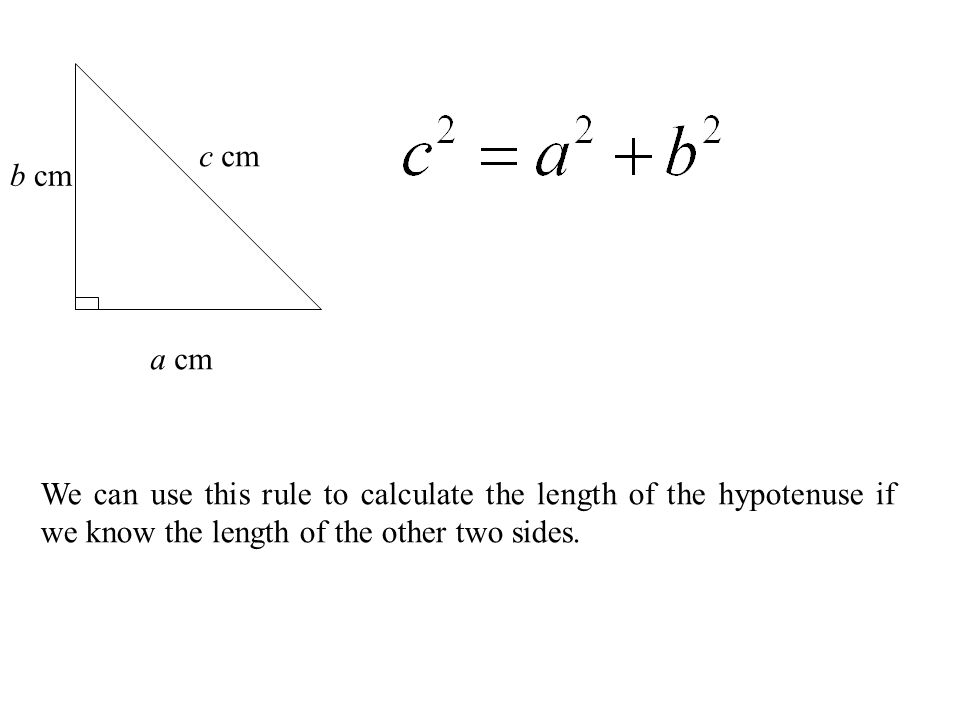 a cm b cm c cm We can use this rule to calculate the length of the hypotenuse if we know the length of the other two sides.