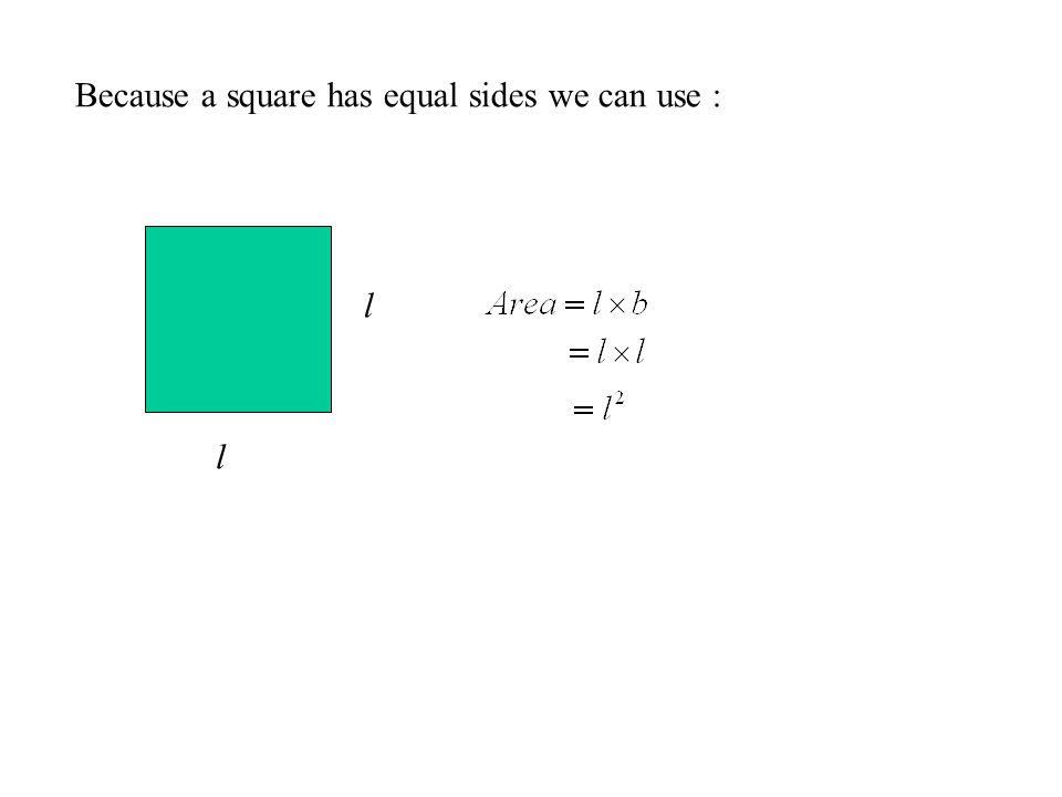 Because a square has equal sides we can use : l l