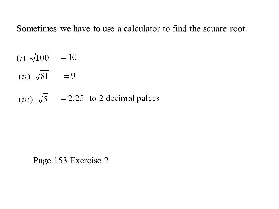 Sometimes we have to use a calculator to find the square root. Page 153 Exercise 2