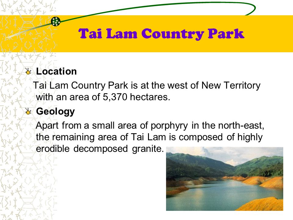 Tai Lam Country Park Location Tai Lam Country Park is at the west of New Territory with an area of 5,370 hectares. Geology Apart from a small area of