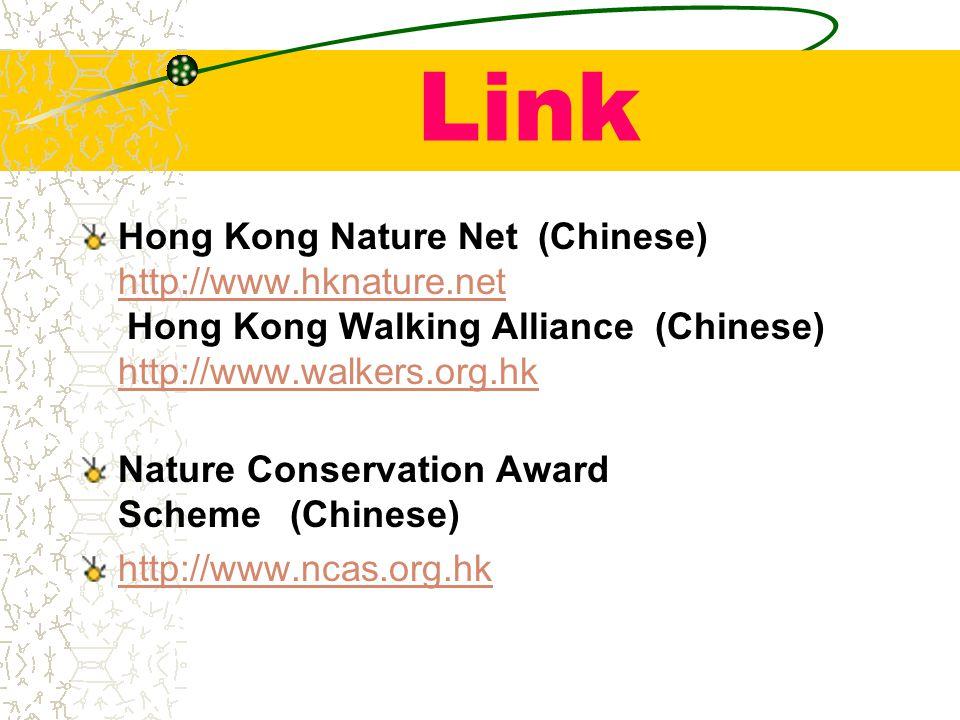 Link Hong Kong Nature Net (Chinese) http://www.hknature.net Hong Kong Walking Alliance (Chinese) http://www.walkers.org.hk http://www.hknature.net http://www.walkers.org.hk Nature Conservation Award Scheme (Chinese) http://www.ncas.org.hk