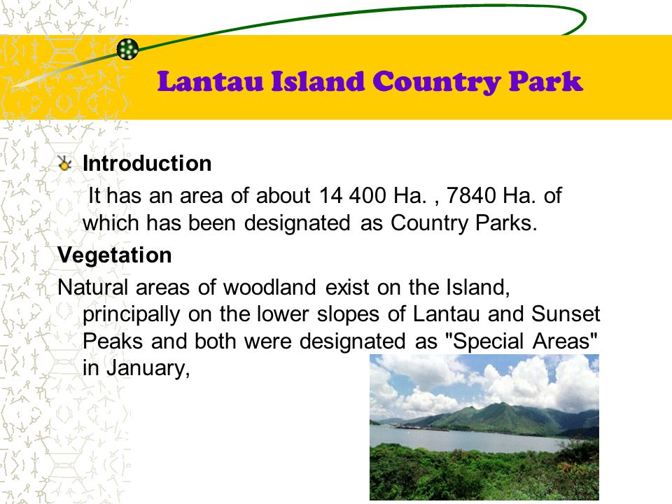 Lantau Island Country Park Introduction It has an area of about 14 400 Ha., 7840 Ha. of which has been designated as Country Parks. Vegetation Natural