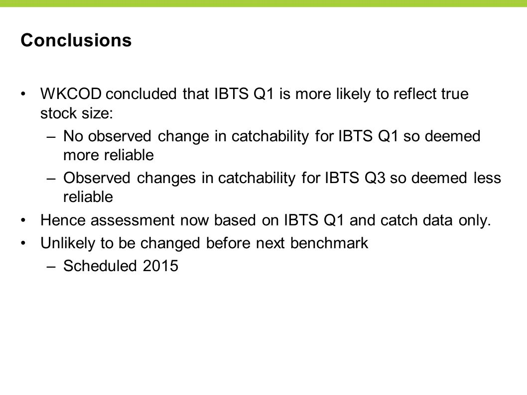 Conclusions WKCOD concluded that IBTS Q1 is more likely to reflect true stock size: –No observed change in catchability for IBTS Q1 so deemed more reliable –Observed changes in catchability for IBTS Q3 so deemed less reliable Hence assessment now based on IBTS Q1 and catch data only.
