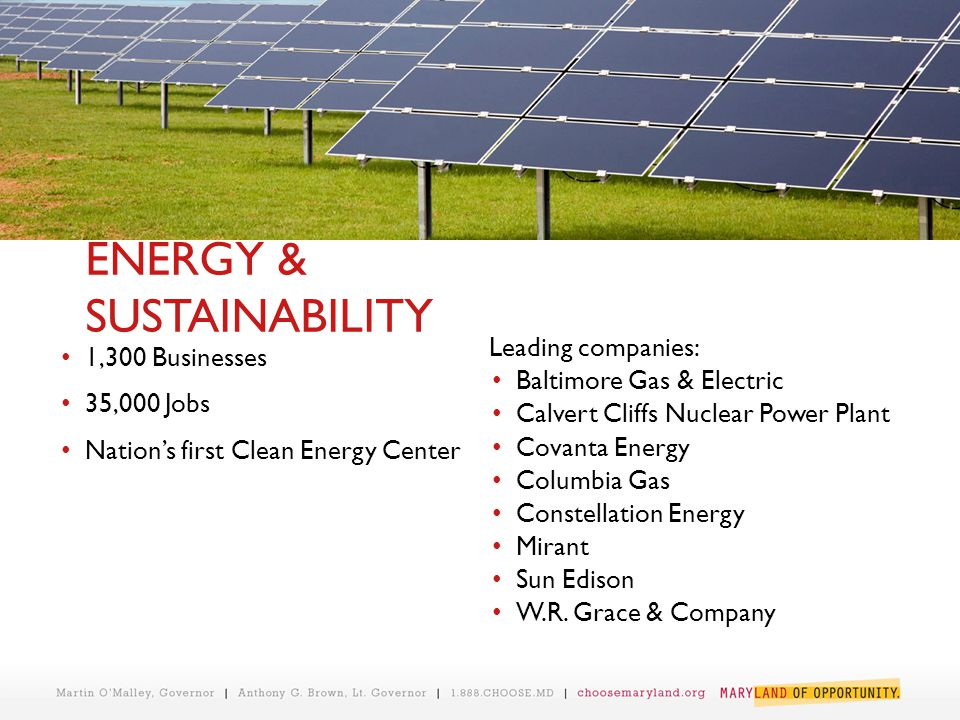ENERGY & SUSTAINABILITY 1,300 Businesses 35,000 Jobs Nation's first Clean Energy Center Leading companies: Baltimore Gas & Electric Calvert Cliffs Nuclear Power Plant Covanta Energy Columbia Gas Constellation Energy Mirant Sun Edison W.R.