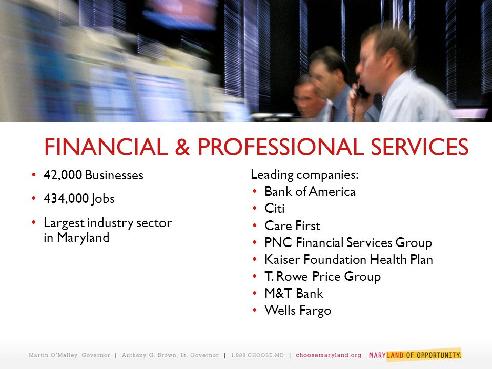 FINANCIAL & PROFESSIONAL SERVICES 42,000 Businesses 434,000 Jobs Largest industry sector in Maryland Leading companies: Bank of America Citi Care Firs