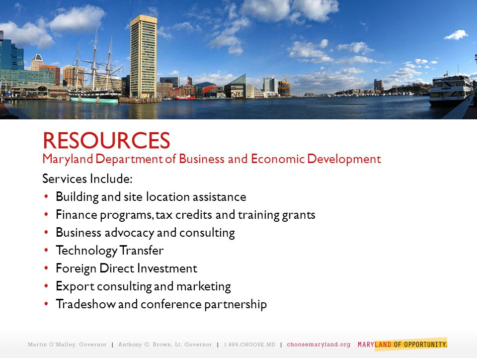 RESOURCES Maryland Department of Business and Economic Development Services Include: Building and site location assistance Finance programs, tax credi