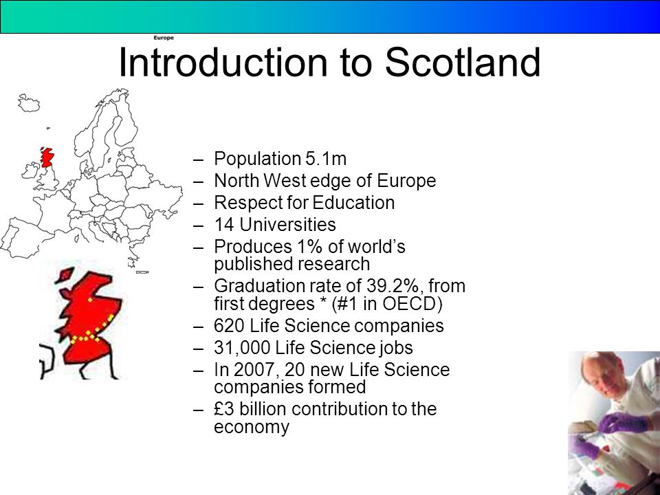 Introduction to Scotland –Population 5.1m –North West edge of Europe –Respect for Education –14 Universities –Produces 1% of world's published research –Graduation rate of 39.2%, from first degrees * (#1 in OECD) –620 Life Science companies –31,000 Life Science jobs –In 2007, 20 new Life Science companies formed –£3 billion contribution to the economy