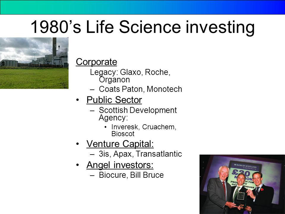 1980's Life Science investing Corporate Legacy: Glaxo, Roche, Organon –Coats Paton, Monotech Public Sector –Scottish Development Agency: Inveresk, Cruachem, Bioscot Venture Capital: –3is, Apax, Transatlantic Angel investors: –Biocure, Bill Bruce