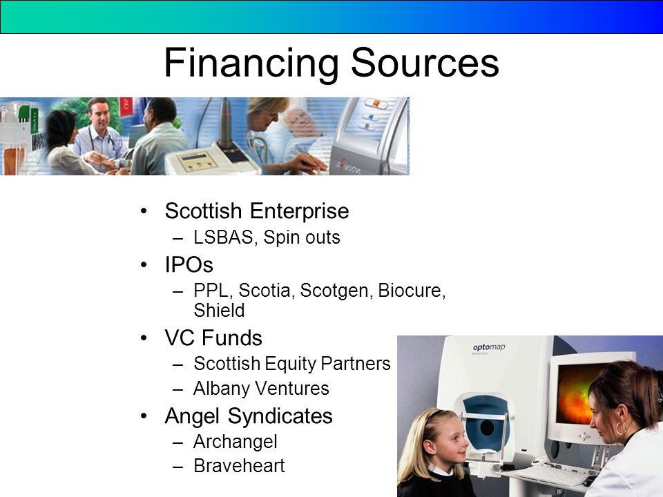 Financing Sources Scottish Enterprise –LSBAS, Spin outs IPOs –PPL, Scotia, Scotgen, Biocure, Shield VC Funds –Scottish Equity Partners –Albany Ventures Angel Syndicates –Archangel –Braveheart