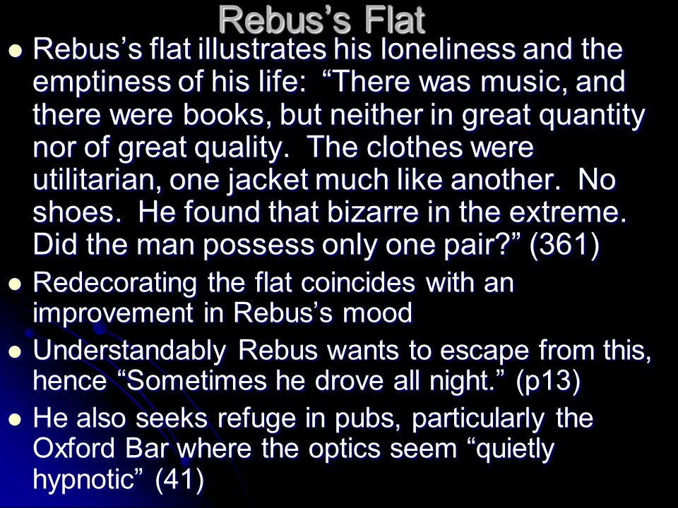 "Rebus's Flat Rebus's flat illustrates his loneliness and the emptiness of his life: ""There was music, and there were books, but neither in great quant"