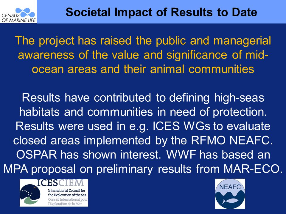 The project has raised the public and managerial awareness of the value and significance of mid- ocean areas and their animal communities Results have contributed to defining high-seas habitats and communities in need of protection.