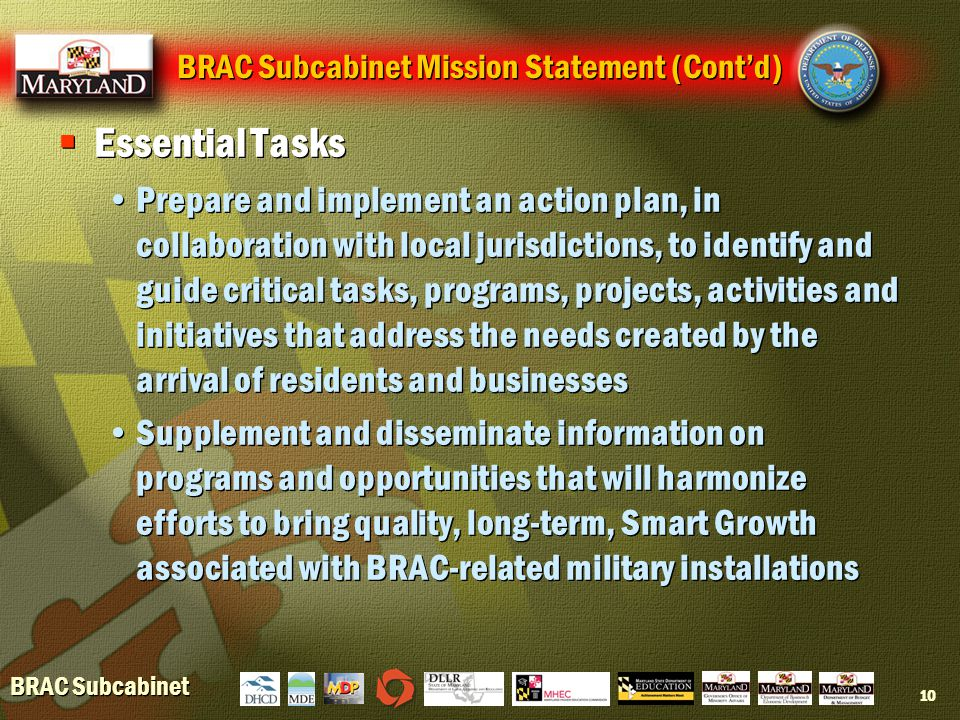 BRAC Subcabinet 10 BRAC Subcabinet Mission Statement (Cont'd)  Essential Tasks Prepare and implement an action plan, in collaboration with local jurisdictions, to identify and guide critical tasks, programs, projects, activities and initiatives that address the needs created by the arrival of residents and businesses Supplement and disseminate information on programs and opportunities that will harmonize efforts to bring quality, long-term, Smart Growth associated with BRAC-related military installations  Essential Tasks Prepare and implement an action plan, in collaboration with local jurisdictions, to identify and guide critical tasks, programs, projects, activities and initiatives that address the needs created by the arrival of residents and businesses Supplement and disseminate information on programs and opportunities that will harmonize efforts to bring quality, long-term, Smart Growth associated with BRAC-related military installations