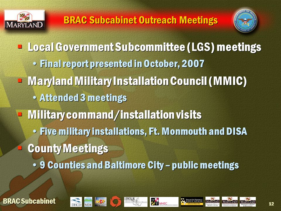 BRAC Subcabinet 12 BRAC Subcabinet Outreach Meetings  Local Government Subcommittee (LGS) meetings Final report presented in October, 2007  Maryland Military Installation Council (MMIC) Attended 3 meetings  Military command/installation visits Five military installations, Ft.