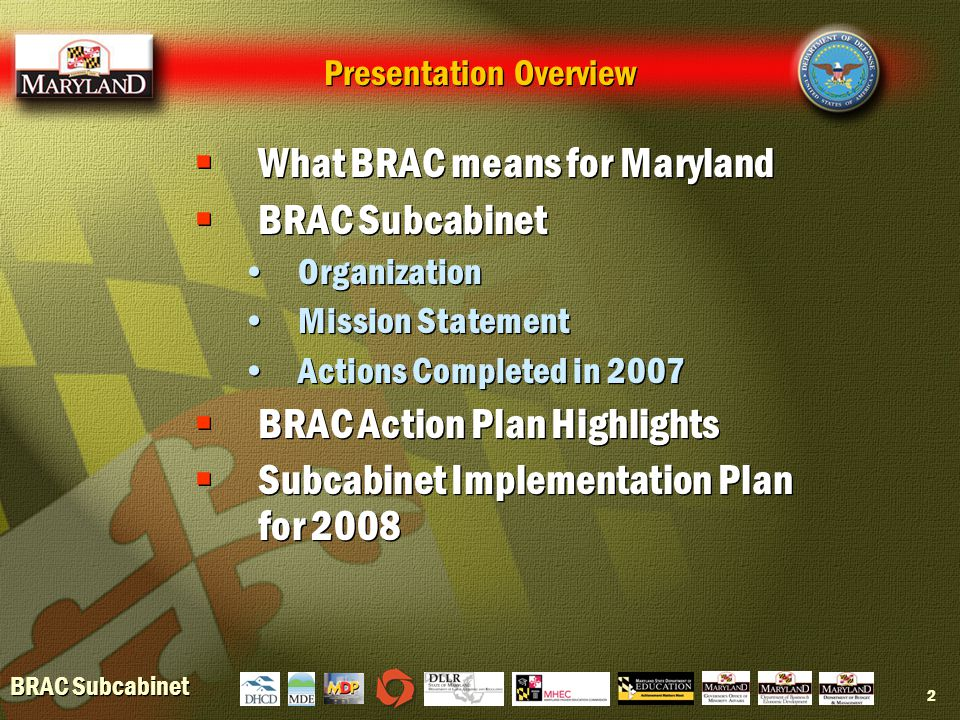 BRAC Subcabinet 2 Presentation Overview  What BRAC means for Maryland  BRAC Subcabinet Organization Mission Statement Actions Completed in 2007  BRAC Action Plan Highlights  Subcabinet Implementation Plan for 2008  What BRAC means for Maryland  BRAC Subcabinet Organization Mission Statement Actions Completed in 2007  BRAC Action Plan Highlights  Subcabinet Implementation Plan for 2008