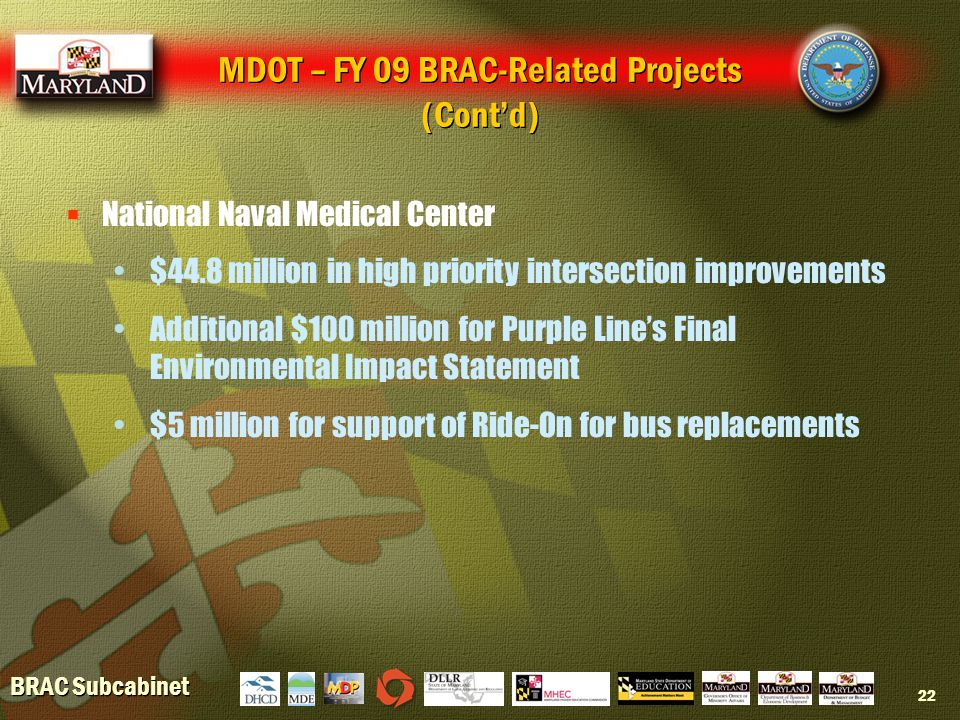 BRAC Subcabinet 22  National Naval Medical Center $44.8 million in high priority intersection improvements Additional $100 million for Purple Line's Final Environmental Impact Statement $5 million for support of Ride-On for bus replacements MDOT – FY 09 BRAC-Related Projects (Cont'd)