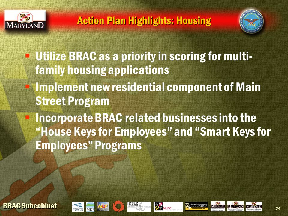 BRAC Subcabinet 24 Action Plan Highlights: Housing  Utilize BRAC as a priority in scoring for multi- family housing applications  Implement new residential component of Main Street Program  Incorporate BRAC related businesses into the House Keys for Employees and Smart Keys for Employees Programs