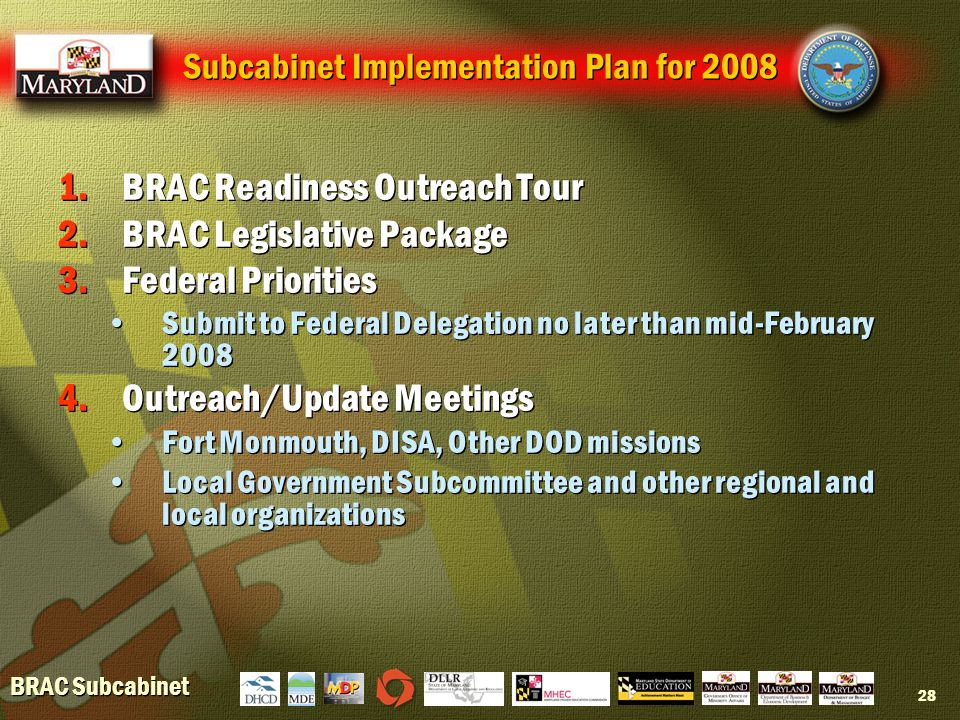 BRAC Subcabinet 28 Subcabinet Implementation Plan for 2008 1.BRAC Readiness Outreach Tour 2.BRAC Legislative Package 3.Federal Priorities Submit to Federal Delegation no later than mid-February 2008 4.Outreach/Update Meetings Fort Monmouth, DISA, Other DOD missions Local Government Subcommittee and other regional and local organizations 1.BRAC Readiness Outreach Tour 2.BRAC Legislative Package 3.Federal Priorities Submit to Federal Delegation no later than mid-February 2008 4.Outreach/Update Meetings Fort Monmouth, DISA, Other DOD missions Local Government Subcommittee and other regional and local organizations