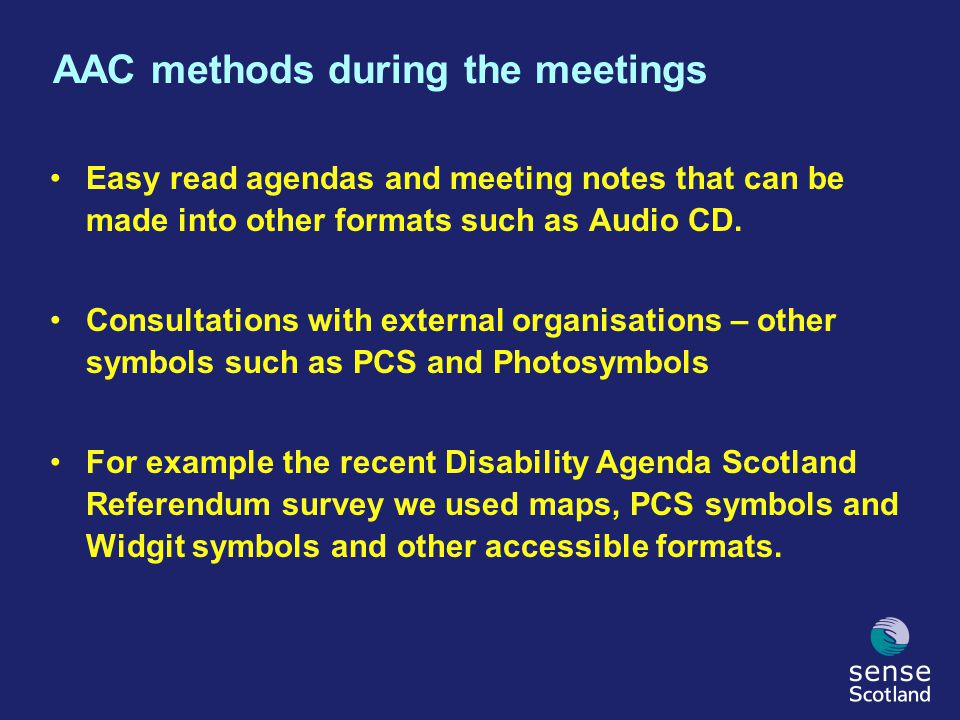 AAC methods during the meetings Easy read agendas and meeting notes that can be made into other formats such as Audio CD. Consultations with external