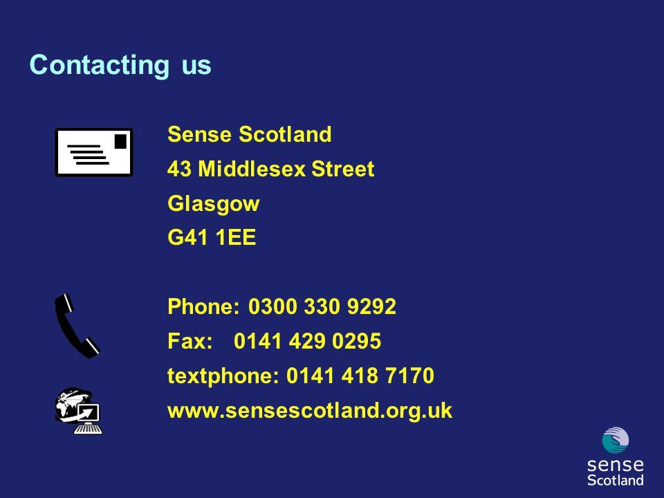 Contacting us Sense Scotland 43 Middlesex Street Glasgow G41 1EE Phone: 0300 330 9292 Fax:0141 429 0295 textphone: 0141 418 7170 www.sensescotland.org.uk