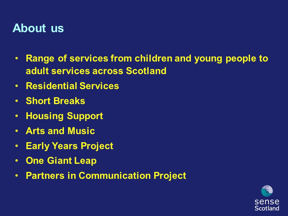 About us Range of services from children and young people to adult services across Scotland Residential Services Short Breaks Housing Support Arts and