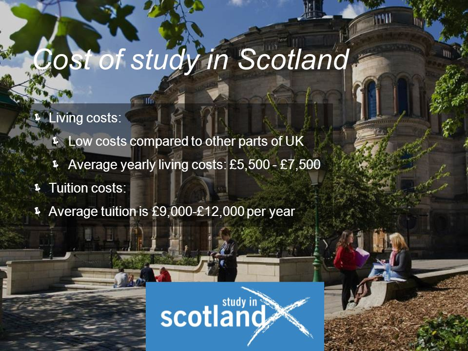  Living costs:  Low costs compared to other parts of UK  Average yearly living costs: £5,500 - £7,500  Tuition costs:  Average tuition is £9,000-£12,000 per year Cost of study in Scotland