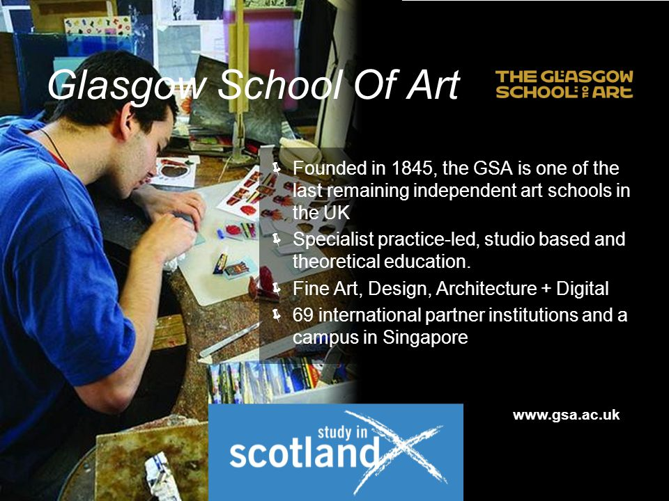  Founded in 1845, the GSA is one of the last remaining independent art schools in the UK  Specialist practice-led, studio based and theoretical education.