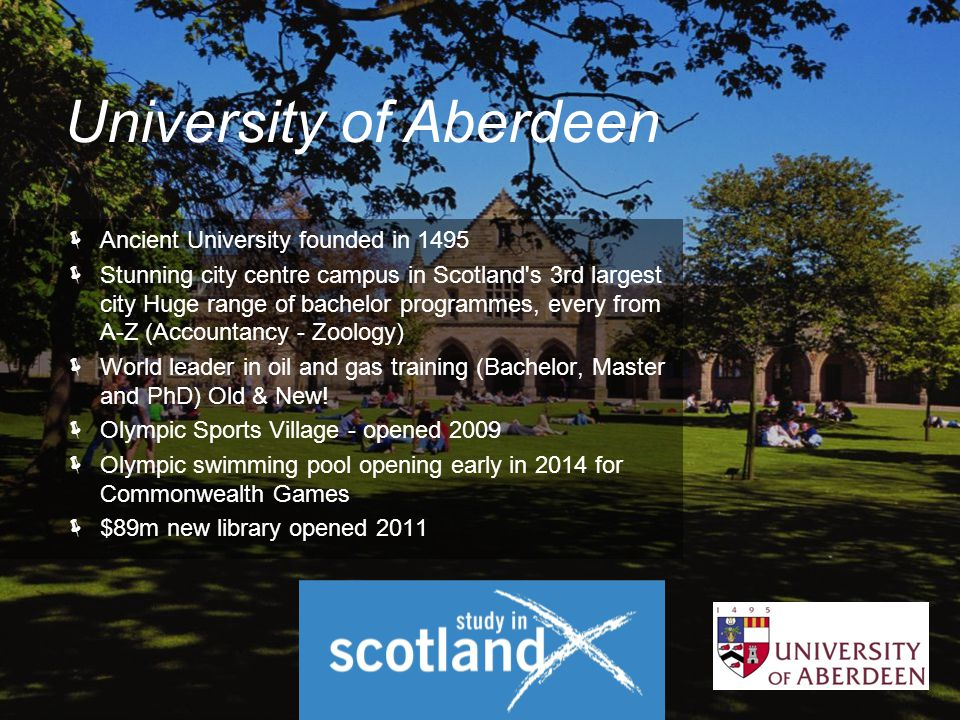  Ancient University founded in 1495  Stunning city centre campus in Scotland s 3rd largest city Huge range of bachelor programmes, every from A-Z (Accountancy - Zoology)  World leader in oil and gas training (Bachelor, Master and PhD) Old & New.