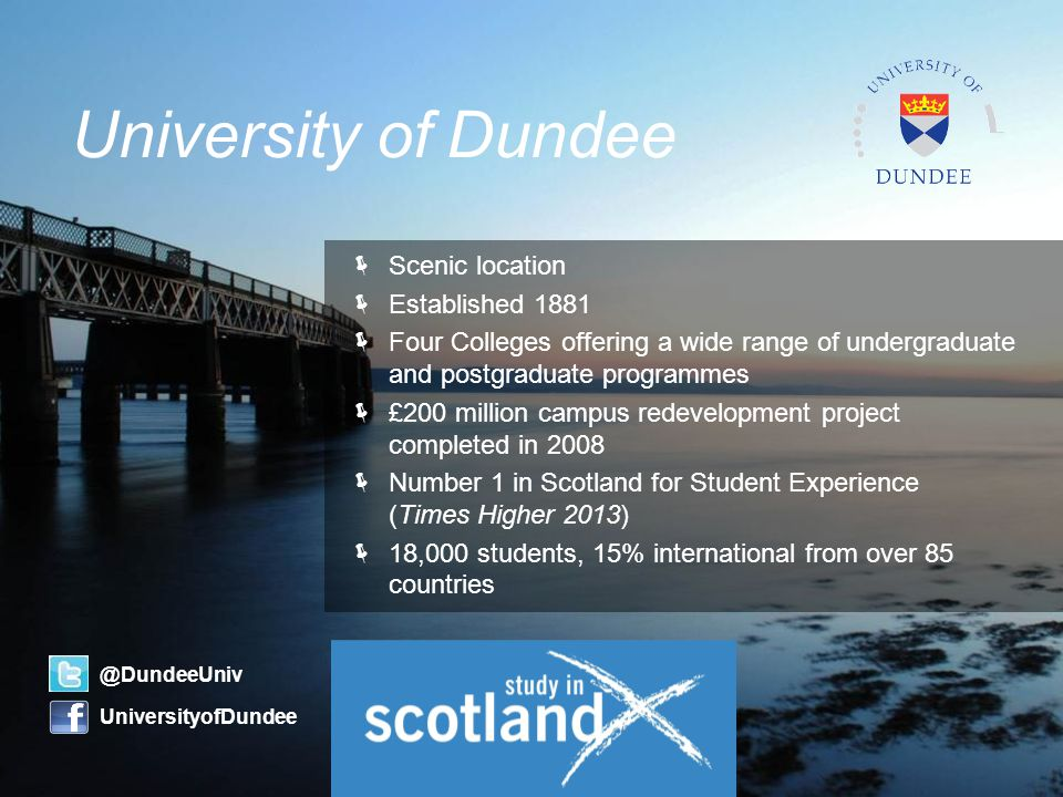  Scenic location  Established 1881  Four Colleges offering a wide range of undergraduate and postgraduate programmes  £200 million campus redevelopment project completed in 2008  Number 1 in Scotland for Student Experience (Times Higher 2013)  18,000 students, 15% international from over 85 countries University of Dundee @DundeeUniv