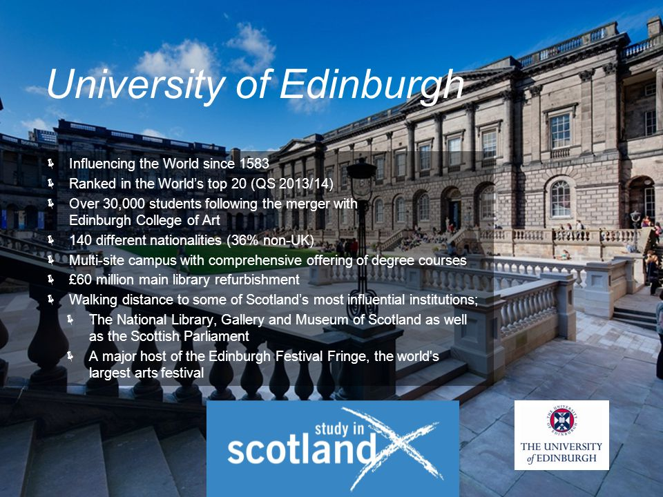  Influencing the World since 1583  Ranked in the World's top 20 (QS 2013/14)  Over 30,000 students following the merger with Edinburgh College of Art  140 different nationalities (36% non-UK)  Multi-site campus with comprehensive offering of degree courses  £60 million main library refurbishment  Walking distance to some of Scotland's most influential institutions;  The National Library, Gallery and Museum of Scotland as well as the Scottish Parliament  A major host of the Edinburgh Festival Fringe, the world s largest arts festival University of Edinburgh
