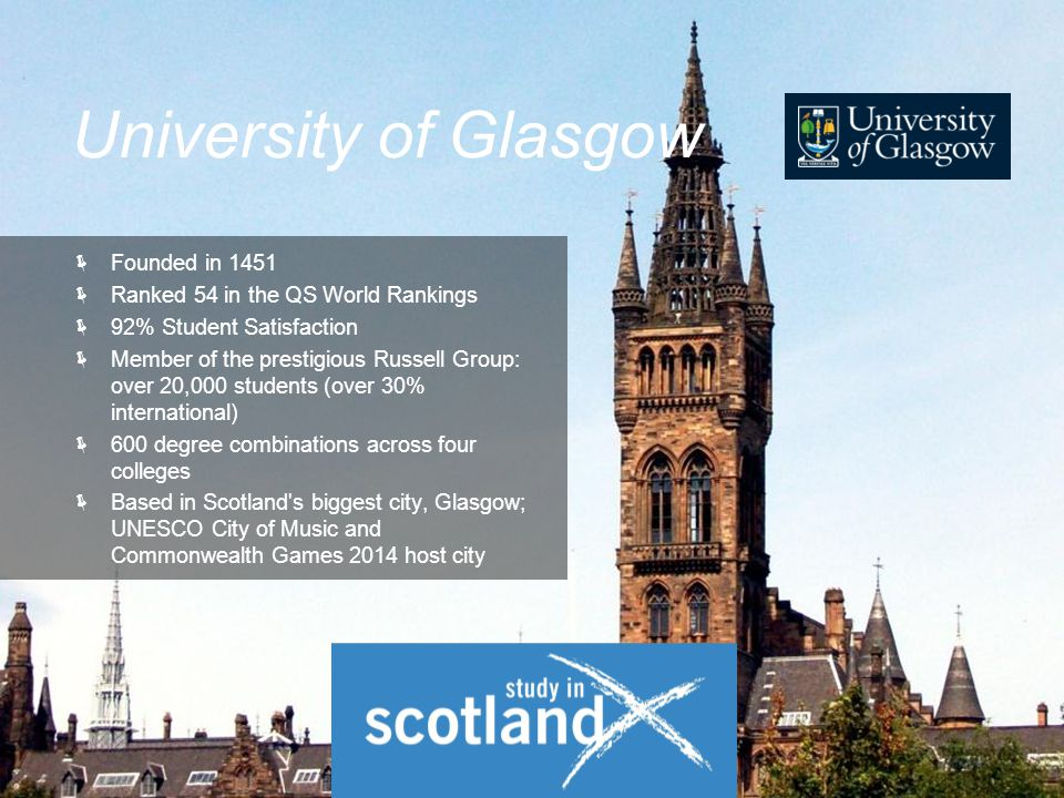  Founded in 1451  Ranked 54 in the QS World Rankings  92% Student Satisfaction  Member of the prestigious Russell Group: over 20,000 students (over 30% international)  600 degree combinations across four colleges  Based in Scotland s biggest city, Glasgow; UNESCO City of Music and Commonwealth Games 2014 host city University of Glasgow