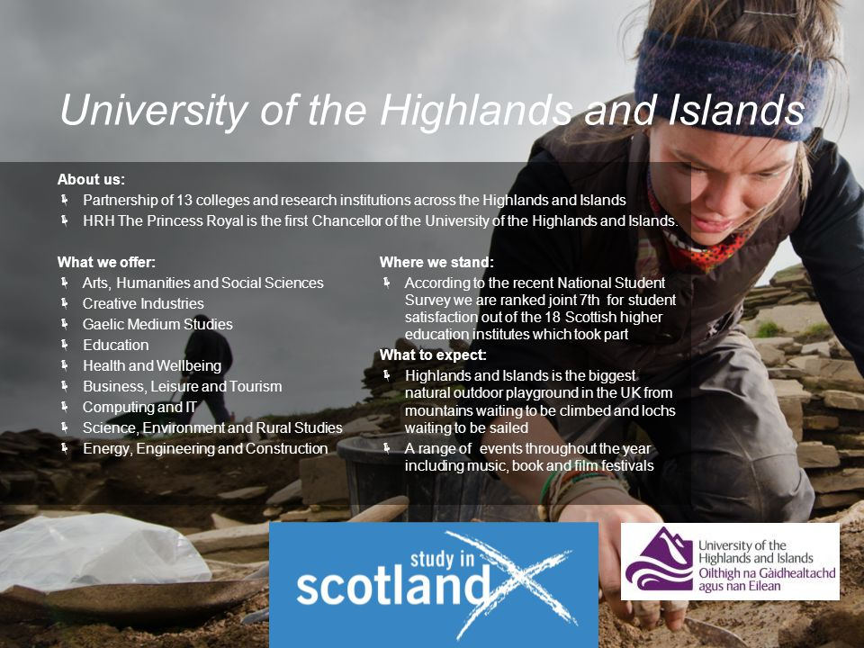 About us:  Partnership of 13 colleges and research institutions across the Highlands and Islands  HRH The Princess Royal is the first Chancellor of the University of the Highlands and Islands.
